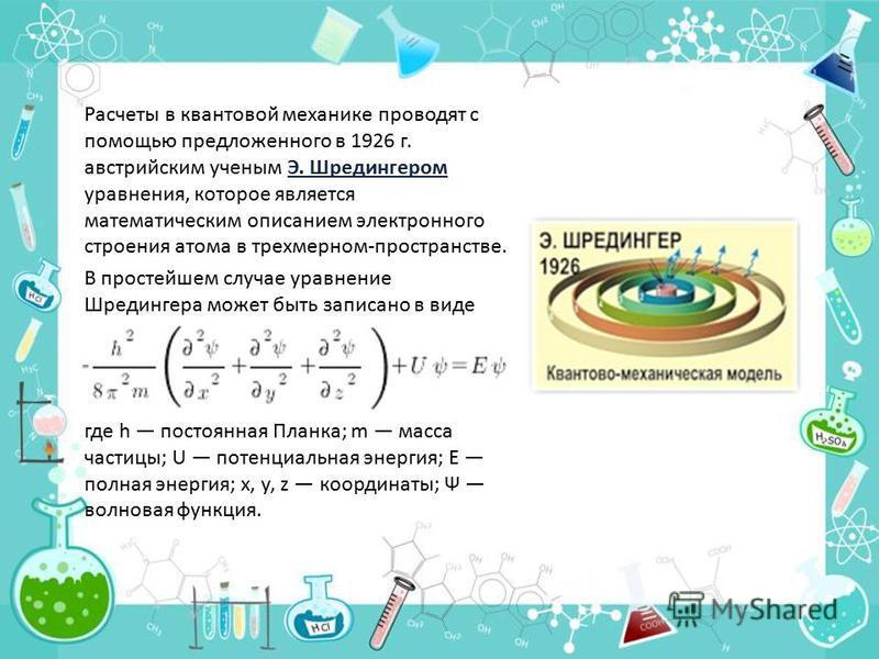 Расчеты в квантовой механике проводят с помощью предложенного в 1926 г. австрийским ученым Э. Шредингером уравнения, которое является математическим описанием электронного строения атома в трехмерном-пространстве. В простейшем случае уравнение Шредин