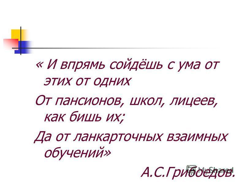 « И впрямь сойдёшь с ума от этих от одних От пансионов, школ, лицеев, как бишь их; Да от лан карточных взаимных обучений» А.С.Грибоедов.