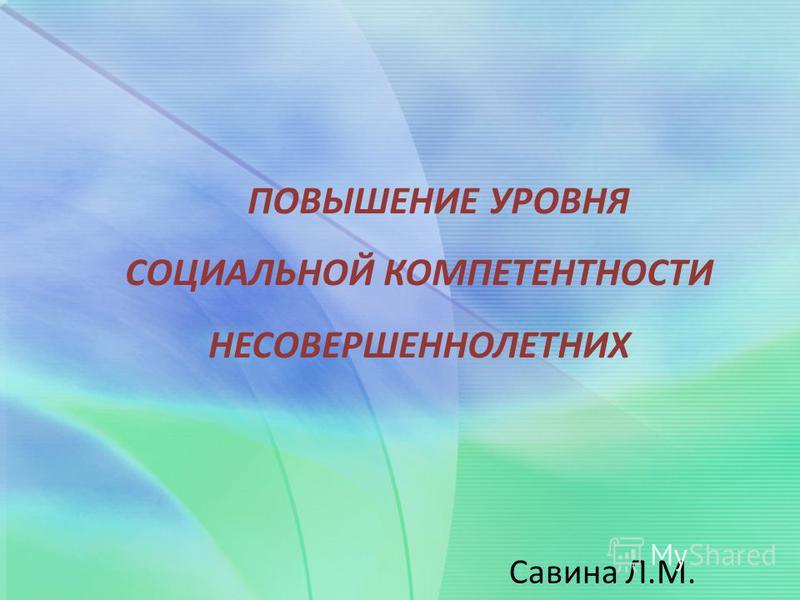 ПОВЫШЕНИЕ УРОВНЯ СОЦИАЛЬНОЙ КОМПЕТЕНТНОСТИ НЕСОВЕРШЕННОЛЕТНИХ Савина Л.М.