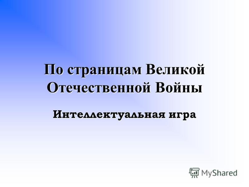 По страницам Великой Отечественной Войны Интеллектуальная игра
