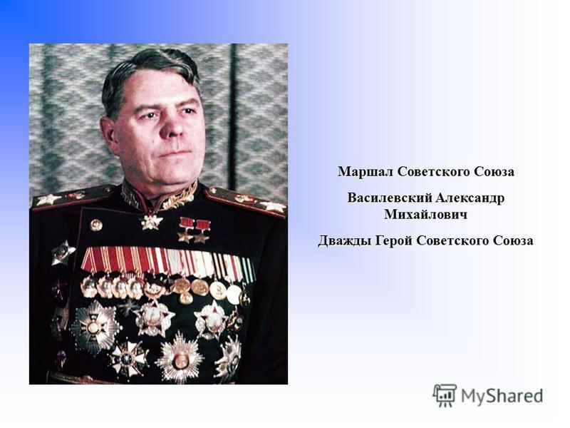 Маршал Советского Союза Василевский Александр Михайлович Дважды Герой Советского Союза