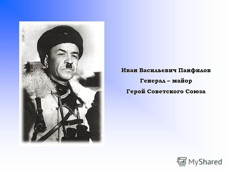 Иван Васильевич Панфилов Генерал – майор Герой Советского Союза