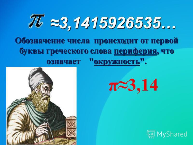 Обозначение числа происходит от первой буквы греческого слова периферия, что означает окружность. 3,1415926535…3,1415926535…