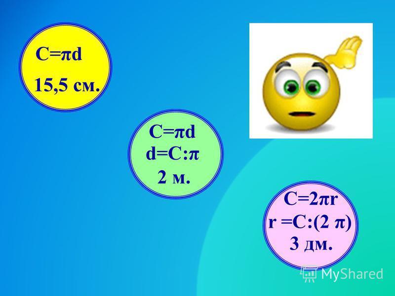 15,5 см. С=πd 2 м. С=πd d=С:π 3 дм. r =C:(2 π) C=2πr