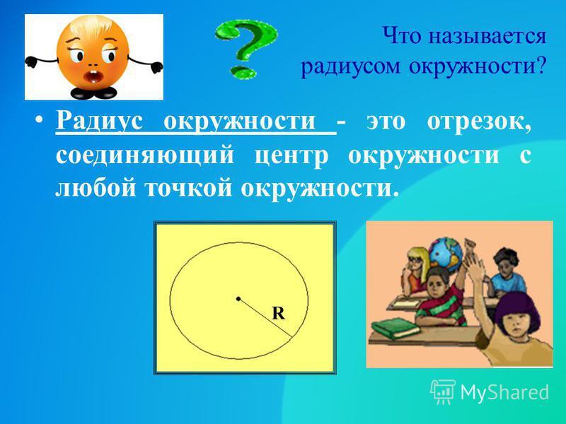 Что называется радиусом окружности? Радиус окружности - это отрезок, соединяющий центр окружности с любой точкой окружности. R
