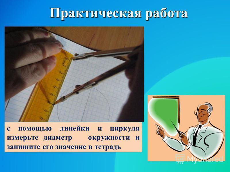 Практическая работа с помощью линейки и циркуля измерьте диаметр окружности и запишите его значение в тетрадь