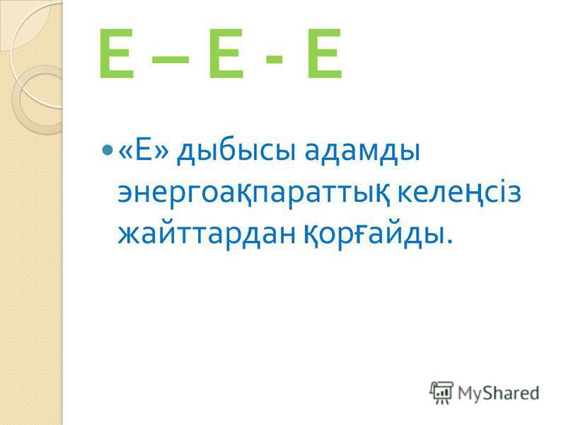 Е – Е - Е « Е » дыбысы адамды энергоа қ паратты қ келе ң сіз жайттардан қ ор ғ айды.