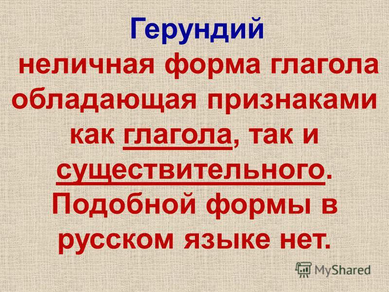 Герундий неличная форма глагола обладающая признаками как глагола, так и существительного. Подобной формы в русском языке нет.