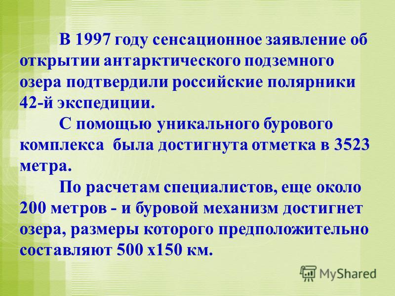 В 1997 году сенсационное заявление об открытии антарктического подземного озера подтвердили российские полярники 42-й экспедиции. С помощью уникального бурового комплекса была достигнута отметка в 3523 метра. По расчетам специалистов, еще около 200 м