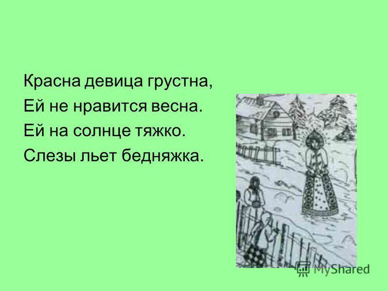 Красна девица грустна, Ей не нравится весна. Ей на солнце тяжко. Слезы льет бедняжка.