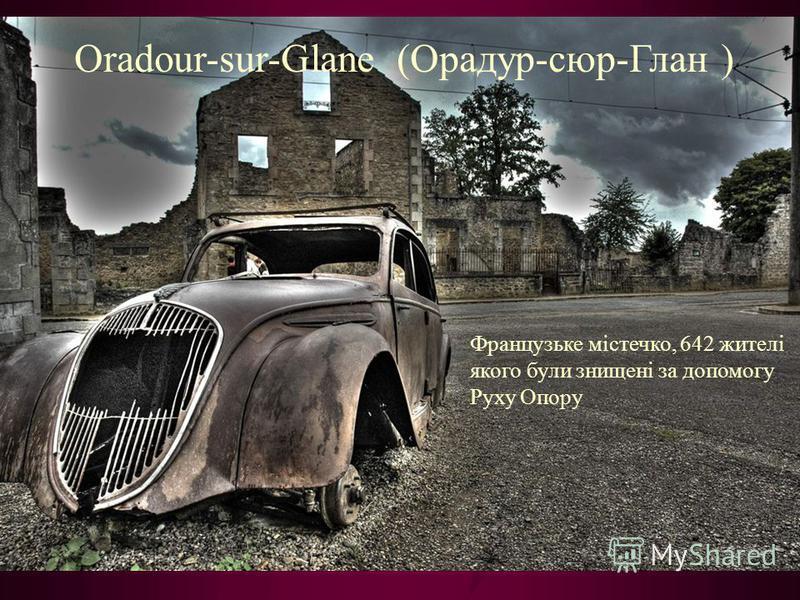 Oradour-sur-Glane (Орадур-сюр-Глан ) Французьке містечко, 642 жителі якого були знищені за допомогу Руху Опору