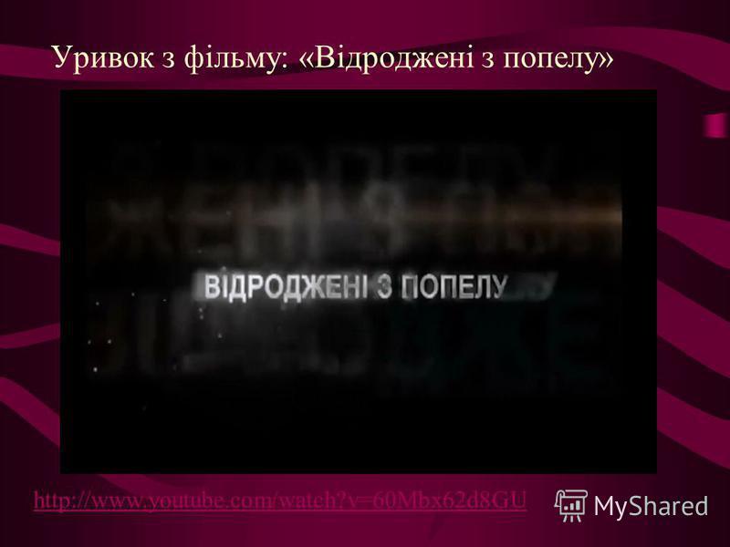 Уривок з фільму: «Відроджені з попелу» http://www.youtube.com/watch?v=60Mbx62d8GU
