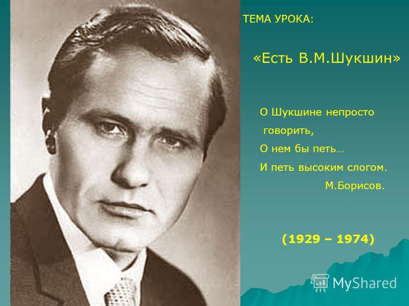 ТЕМА УРОКА: «Есть В.М.Шукшин» О Шукшине непросто говорить, О нем бы петь… И петь высоким слогом. М.Борисов. (1929 – 1974)