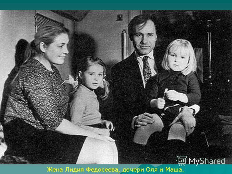 Жена Лидия Федосеева, дочери Оля и Маша.