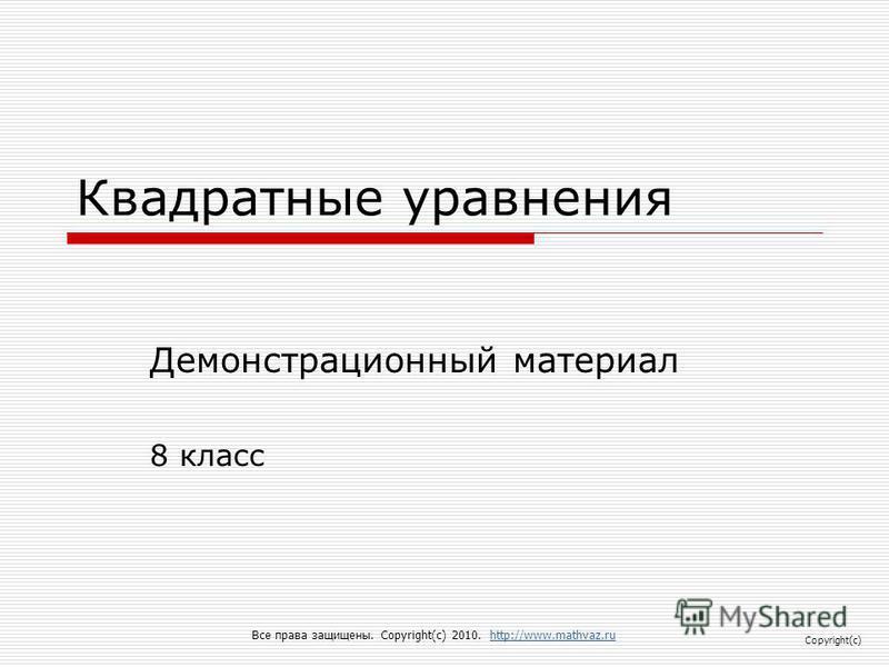 Квадратные уравнения Демонстрационный материал 8 класс Все права защищены. Copyright(c) 2010. http://www.mathvaz.ruhttp://www.mathvaz.ru Copyright(c)