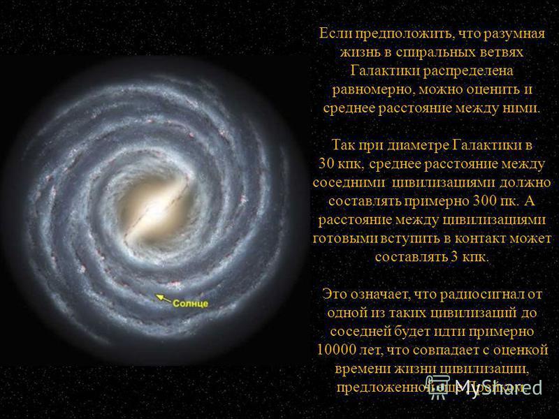Если предположить, что разумная жизнь в спиральных ветвях Галактики распределена равномерно, можно оценить и среднее расстояние между ними. Так при диаметре Галактики в 30 кпк, среднее расстояние между соседними цивилизациями должно составлять пример
