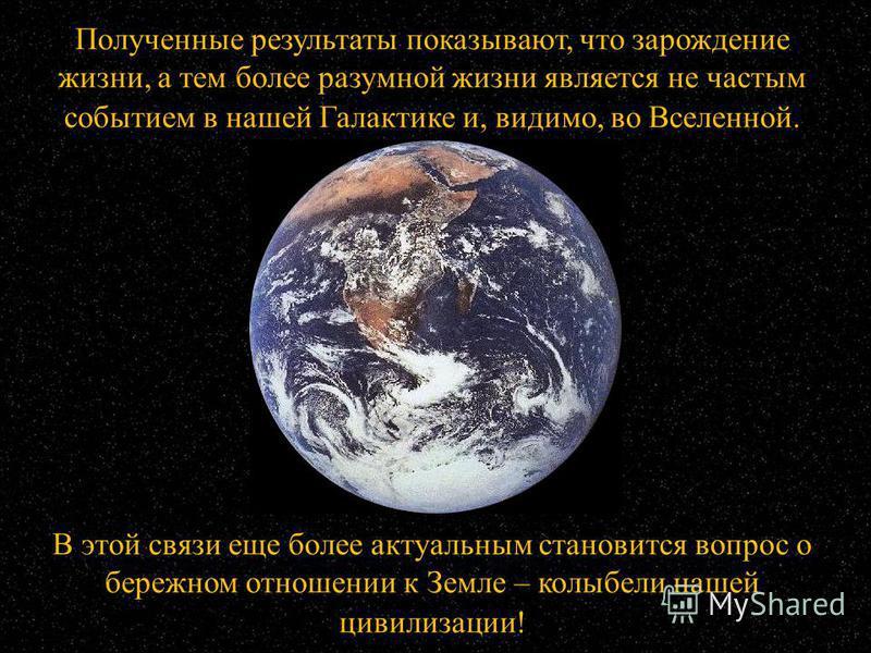 Полученные результаты показывают, что зарождение жизни, а тем более разумной жизни является не частым событием в нашей Галактике и, видимо, во Вселенной. В этой связи еще более актуальным становится вопрос о бережном отношении к Земле – колыбели наше