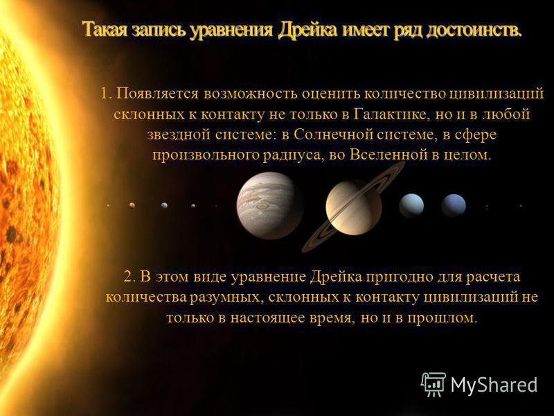Такая запись уравнения Дрейка имеет ряд достоинств. 1. Появляется возможность оценить количество цивилизаций склонных к контакту не только в Галактике, но и в любой звездной системе: в Солнечной системе, в сфере произвольного радиуса, во Вселенной в