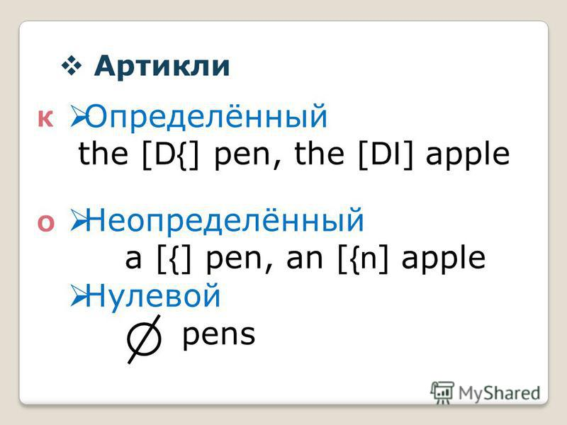 Артикли К О Определённый the [ D{ ] pen, the [ DI ] apple Неопределённый a [ { ] pen, an [ {n ] apple Нулевой pens