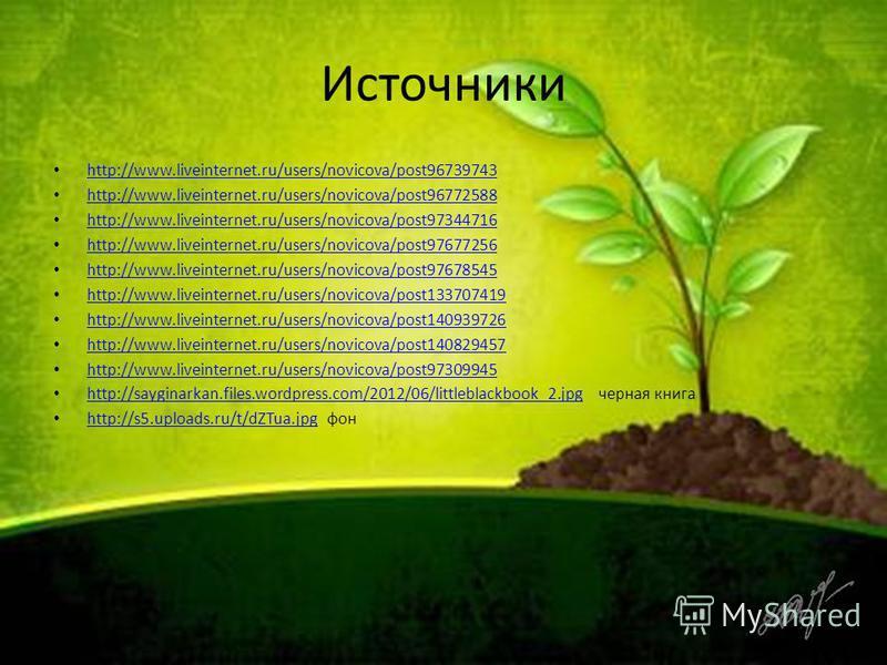 Источники http://www.liveinternet.ru/users/novicova/post96739743 http://www.liveinternet.ru/users/novicova/post96772588 http://www.liveinternet.ru/users/novicova/post97344716 http://www.liveinternet.ru/users/novicova/post97677256 http://www.liveinter