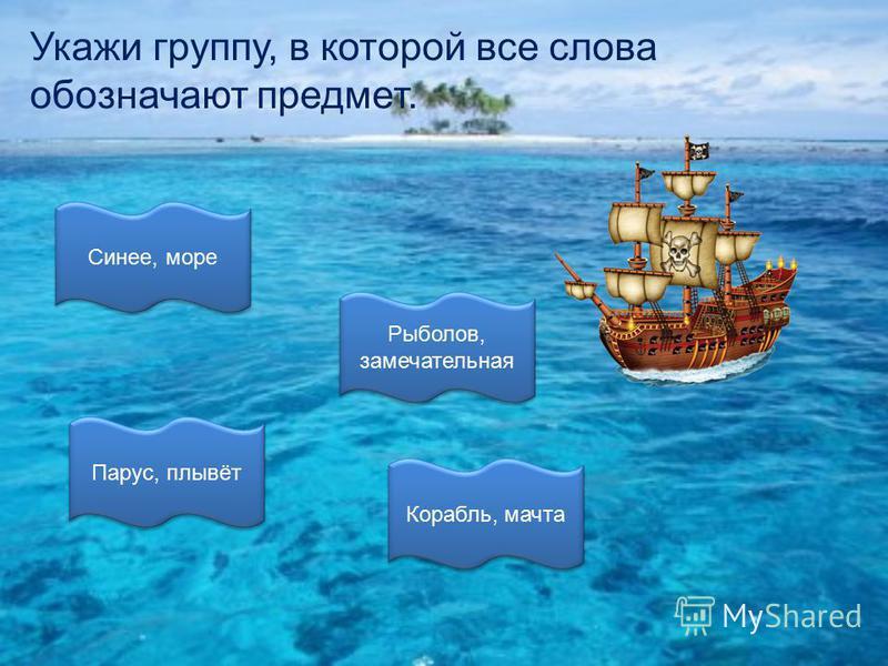 Укажи группу, в которой все слова обозначают предмет. Корабль, мачта Парус, плывёт Рыболов, замечательная Рыболов, замечательная Синее, море