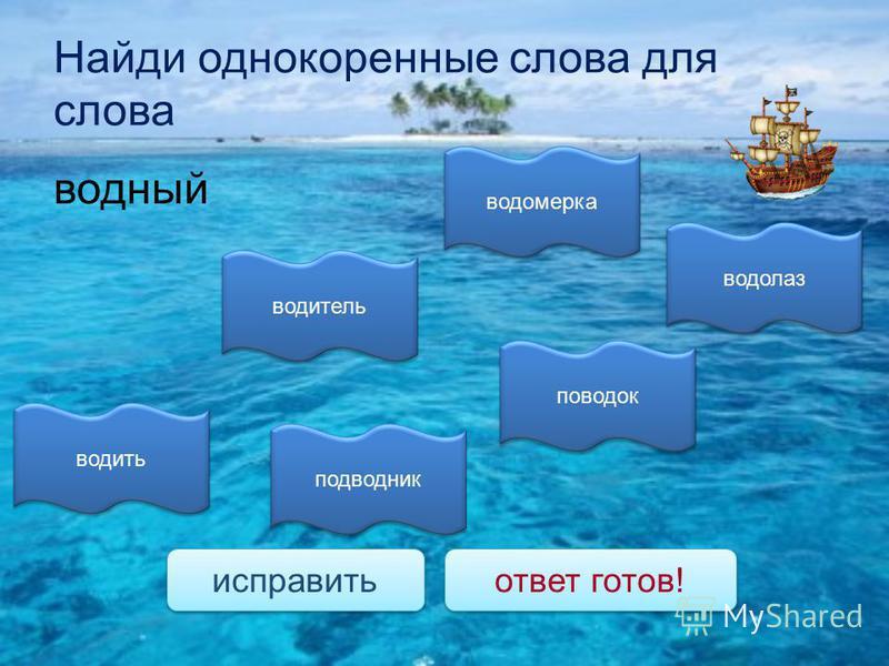 Найди однокоренные слова для слова водный водолаз подводник водомерка водить водитель поводок исправить ответ готов!