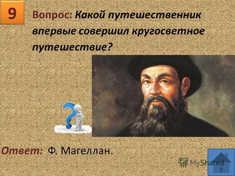 Вопрос: Какой путешественник впервые совершил кругосветное путешествие? Ответ: Ф. Магеллан.