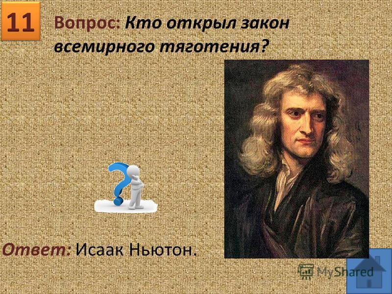 Вопрос: Кто открыл закон всемирного тяготения? Ответ: Исаак Ньютон.