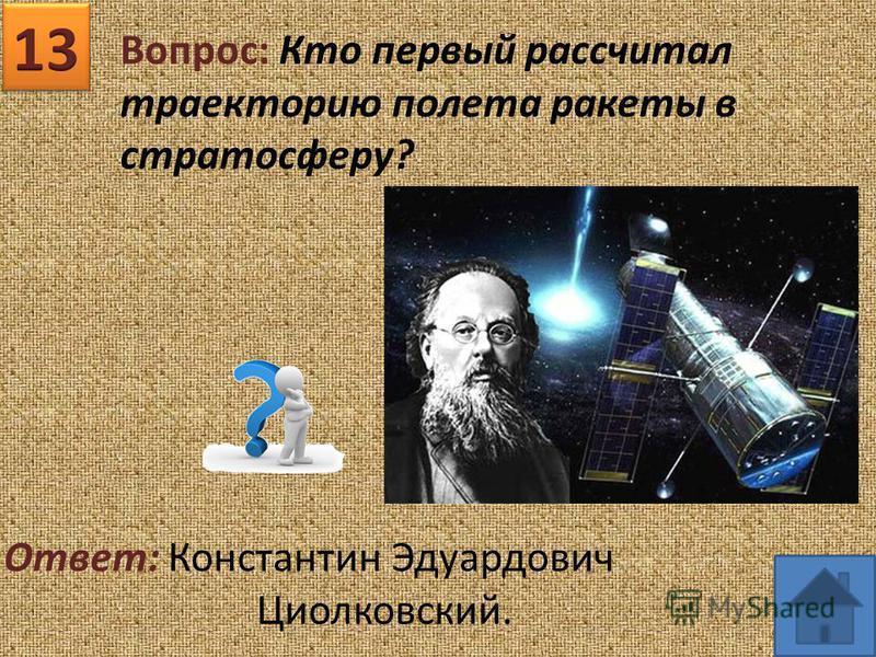 Вопрос: Кто первый рассчитал траекторию полета ракеты в стратосферу? Ответ: Константин Эдуардович Циолковский.