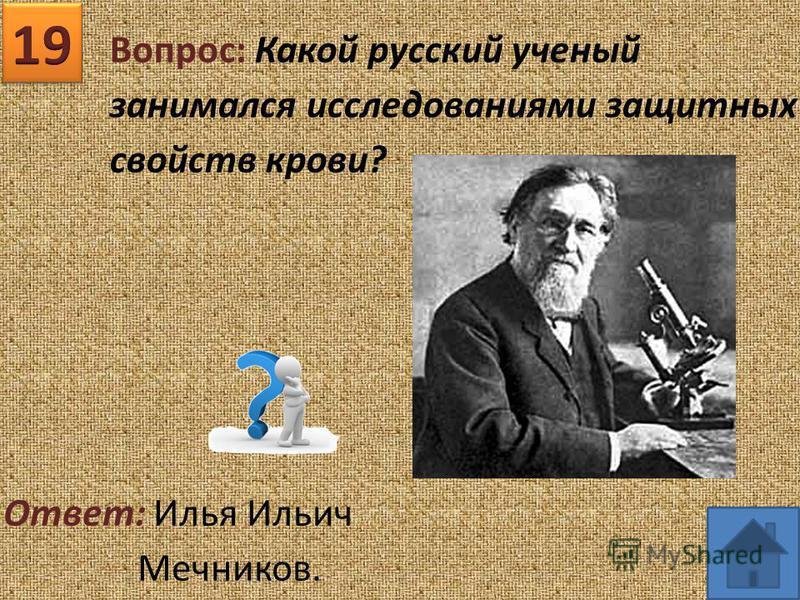 Вопрос: Какой русский ученый занимался исследованиями защитных свойств крови? Ответ: Илья Ильич Мечников.