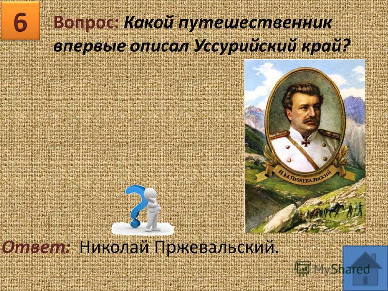 Вопрос: Какой путешественник впервые описал Уссурийский край? Ответ: Николай Пржевальский.