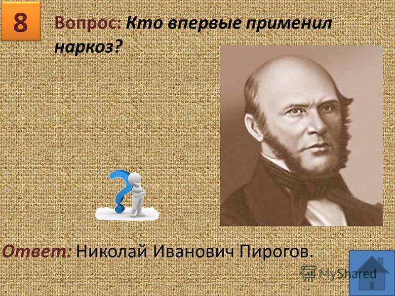 Вопрос: Кто впервые применил наркоз? Ответ: Николай Иванович Пирогов.
