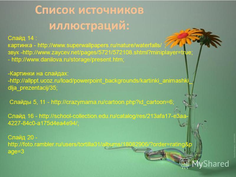 Список источников иллюстраций: Слайд 14 : картинка - http://www.superwallpapers.ru/nature/waterfalls/ ; звук -http://www.zaycev.net/pages/5721/572108.shtml?miniplayer=true; - http://www.danilova.ru/storage/present.htm; -Картинки на слайдах: -http://a