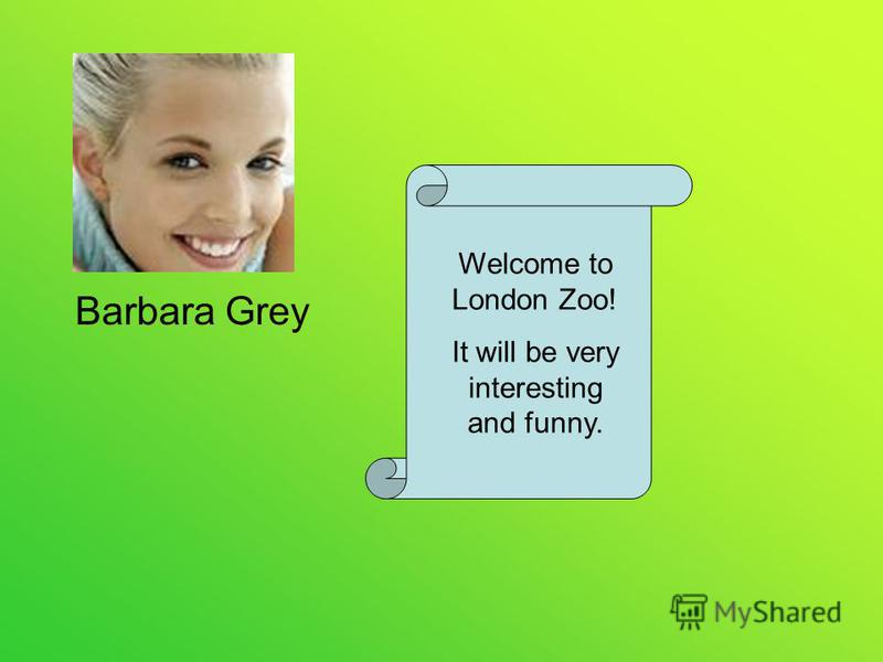 Welcome to London Zoo! It will be very interesting and funny. Barbara Grey