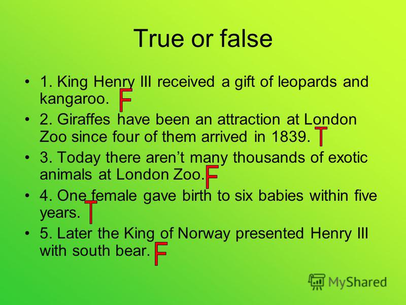 True or false 1. King Henry III received a gift of leopards and kangaroo. 2. Giraffes have been an attraction at London Zoo since four of them arrived in 1839. 3. Today there arent many thousands of exotic animals at London Zoo. 4. One female gave bi