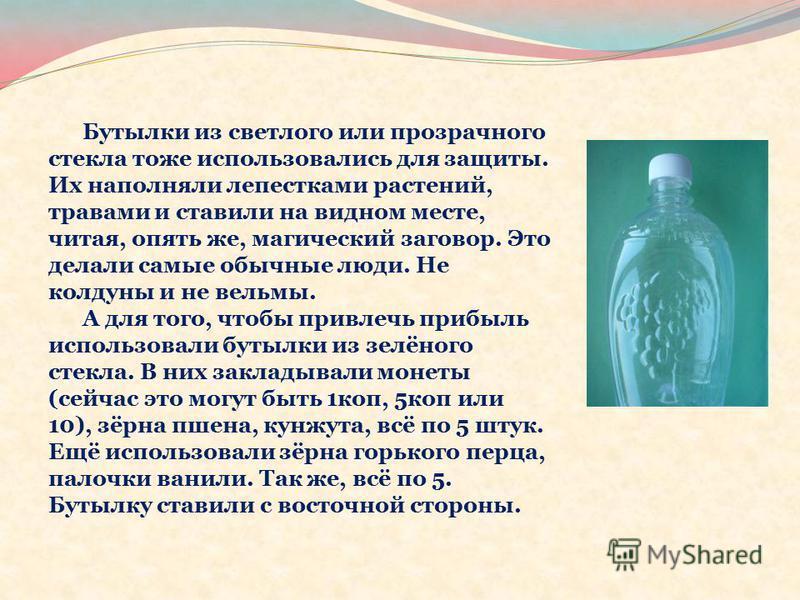 Бутылки из светлого или прозрачного стекла тоже использовались для защиты. Их наполняли лепестками растений, травами и ставили на видном месте, читая, опять же, магический заговор. Это делали самые обычные люди. Не колдуны и не ведьмы. А для того, чт