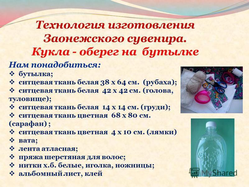 Технология изготовления Заонежского сувенира. Кукла - оберег на бутылке Нам понадобиться: бутылка; ситцевая ткань белая 38 x 64 см. (рубаха); ситцевая ткань белая 42 x 42 см. (голова, туловище); ситцевая ткань белая 14 x 14 см. (груди); ситцевая ткан