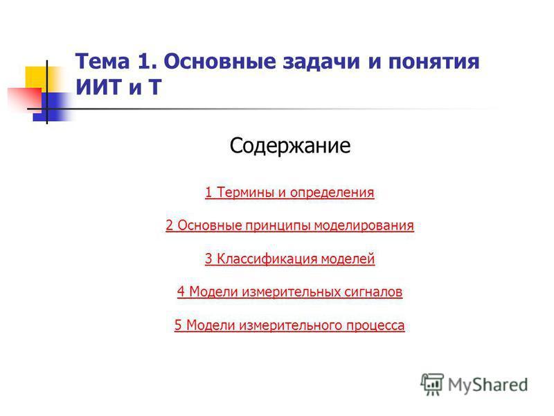 Тема 1. Основные задачи и понятия ИИТ и Т Содержание 1 Термины и определения 2 Основные принципы моделирования 3 Классификация моделей 4 Модели измерительных сигналовв 5 Модели измерительного процесса