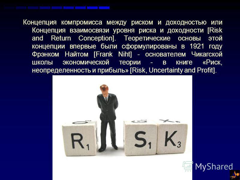 Концепция компромисса между риском и доходностью или Концепция взаимосвязи уровня риска и доходности [Risk and Return Conception]. Теоретические основы этой концепции впервые были сформулированы в 1921 году Фрэнком Найтом [Frank Niht] - основателем Ч