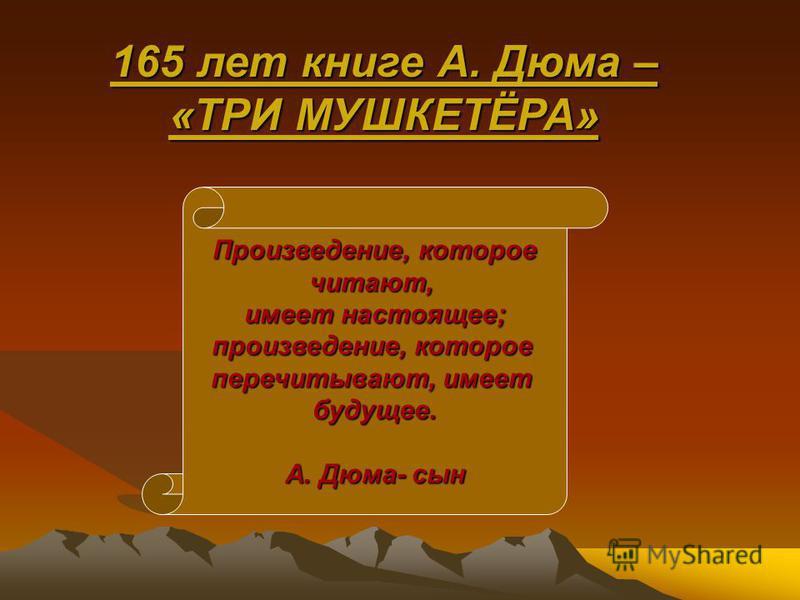 Произведение, которое читают, имеет настоящее; произведение, которое перечитывают, имеет будущее. А. Дюма- сын 165 лет книге А. Дюма – «ТРИ МУШКЕТЁРА»