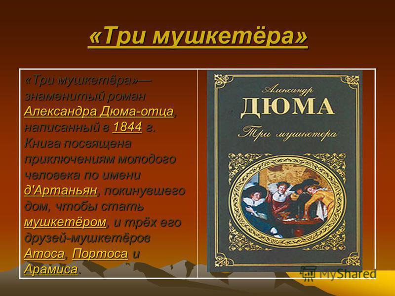 «Три мушкетёра» «Три мушкетёра» знаменитый роман Александра Дюма-отца, написанный в 1844 г. Книга посвящена приключениям молодого человека по имени д'Артаньян, покинувшего дом, чтобы стать мушкетёром, и трёх его друзей-мушкетёров Атоса, Портоса и Ара