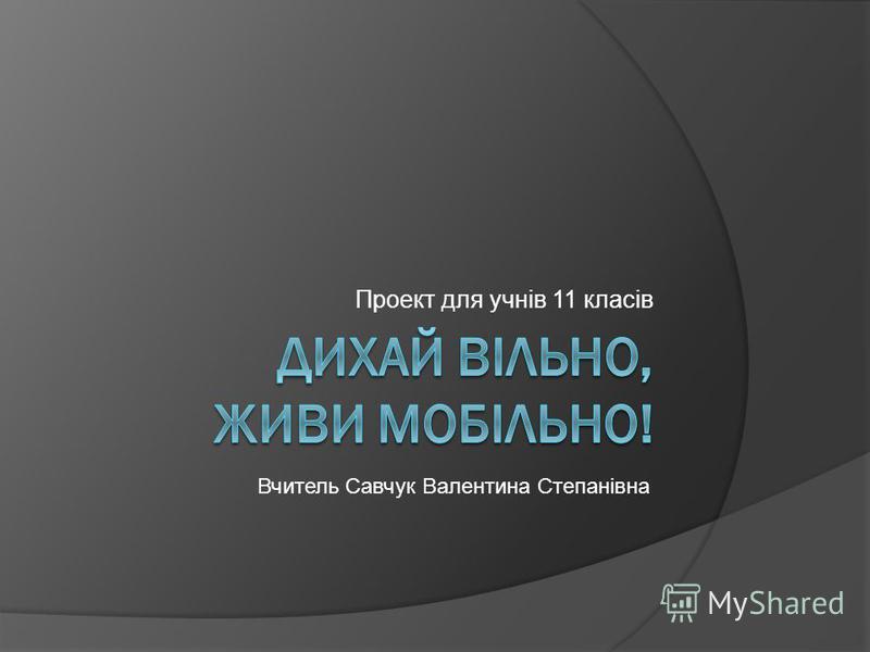 Проект для учнів 11 класів Вчитель Савчук Валентина Степанівна