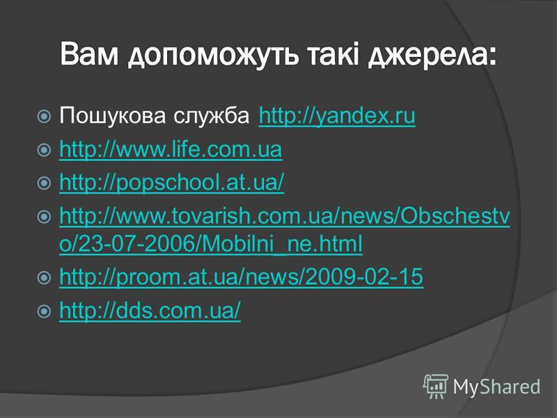 Пошукова служба http://yandex.ruhttp://yandex.ru http://www.life.com.ua http://popschool.at.ua/ http://www.tovarish.com.ua/news/Obschestv o/23-07-2006/Mobilni_ne.html http://www.tovarish.com.ua/news/Obschestv o/23-07-2006/Mobilni_ne.html http://proom
