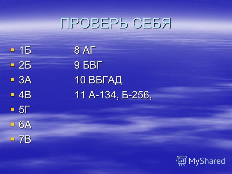 ПРОВЕРЬ СЕБЯ 1Б 8 АГ 1Б 8 АГ 2Б 9 БВГ 2Б 9 БВГ 3А 10 ВБГАД 3А 10 ВБГАД 4В 11 А-134, Б-256, 4В 11 А-134, Б-256, 5Г 5Г 6А 6А 7В 7В