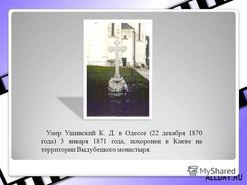 Умер Ушинский К. Д. в Одессе (22 декабря 1870 года) 3 января 1871 года, похоронен в Киеве на территории Выдубецкого монастыря.