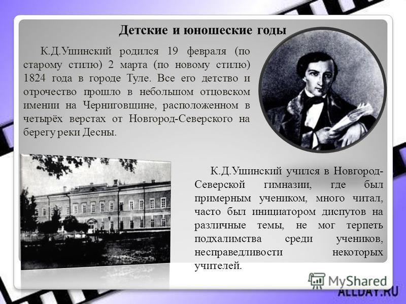 К.Д.Ушинский учился в Новгород- Северской гимназии, где был примерным учеником, много читал, часто был инициатором диспутов на различные темы, не мог терпеть подхалимства среди учеников, несправедливости некоторых учителей. К.Д.Ушинский родился 19 фе