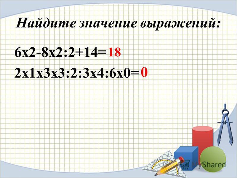 Найдите значение выражений: 6 х 2-8 х 2:2+14= 2 х 1 х 3 х 3:2:3 х 4:6 х 0= 18 0