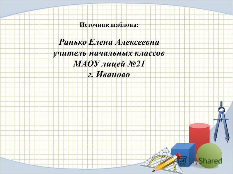 Источник шаблона: Ранько Елена Алексеевна учитель начальных классов МАОУ лицей 21 г. Иваново