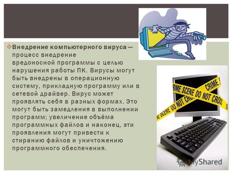 Внедрение компьютерного вируса процесс внедрение вредоносной программы с целью нарушения работы ПК. Вирусы могут быть внедрены в операционную систему, прикладную программу или в сетевой драйвер. Вирус может проявлять себя в разных формах. Это могут б