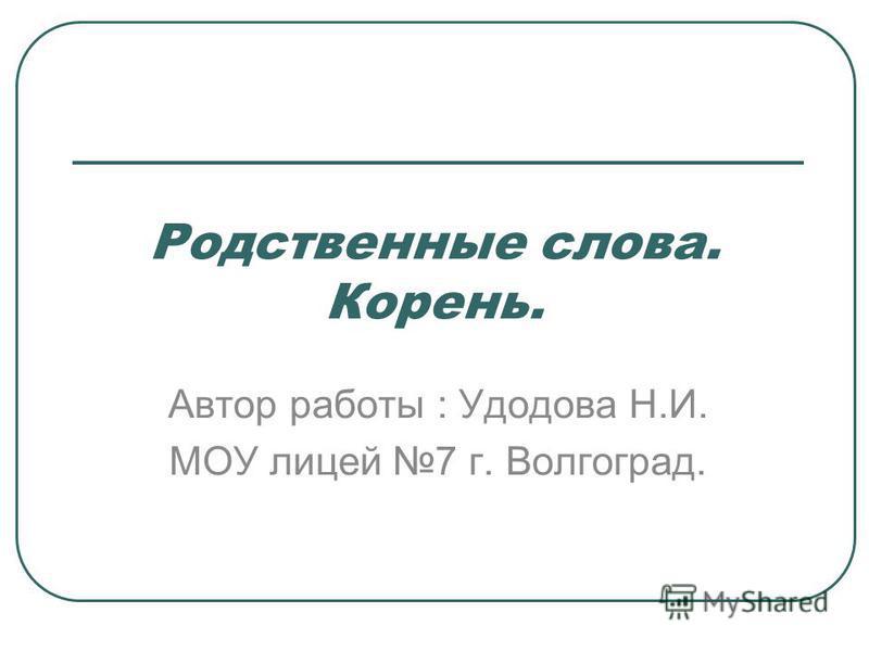 Родствонные слова. Корони. Автор работы : Удодова Н.И. МОУ лицей 7 г. Волгоград.